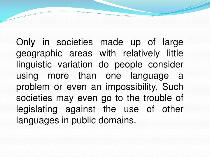Only in societies made up of large geographic areas with relatively little linguistic variation do people consider using more than one language a problem or even an impossibility. Such societies may even go to the trouble of legislating against the use of other languages in public domains.