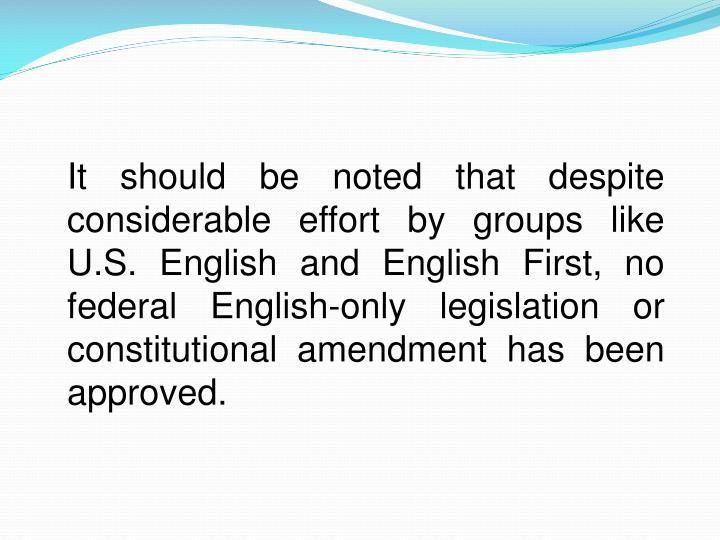 It should be noted that despite considerable effort by groups like U.S. English and English First, no federal English-only legislation or constitutional amendment has been approved.