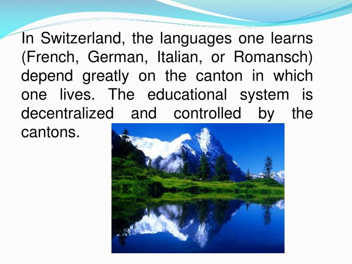 In Switzerland, the languages one learns (French, German, Italian, or Romansch) depend greatly on the canton in which one lives. The educational system is decentralized and controlled by the cantons.