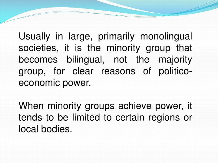 Usually in large, primarily monolingual societies, it is the minority group that becomes bilingual, not the majority group, for clear reasons of politico-economic power.