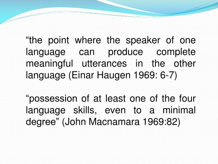 """""""the point where the speaker of one language can produce complete meaningful utterances in the other language (Einar Haugen 1969: 6-7)"""