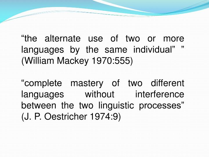 """""""the alternate use of two or more languages by the same individual"""" """" (William Mackey 1970:555)"""