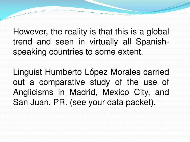 However, the reality is that this is a global trend and seen in virtually all Spanish-speaking countries to some extent.