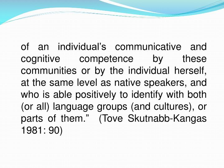 """of an individual's communicative and cognitive competence by these communities or by the individual herself, at the same level as native speakers, and who is able positively to identify with both (or all) language groups (and cultures), or parts of them.""""  (Tove Skutnabb-Kangas 1981: 90)"""