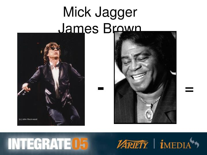 Mick Jagger                James Brown