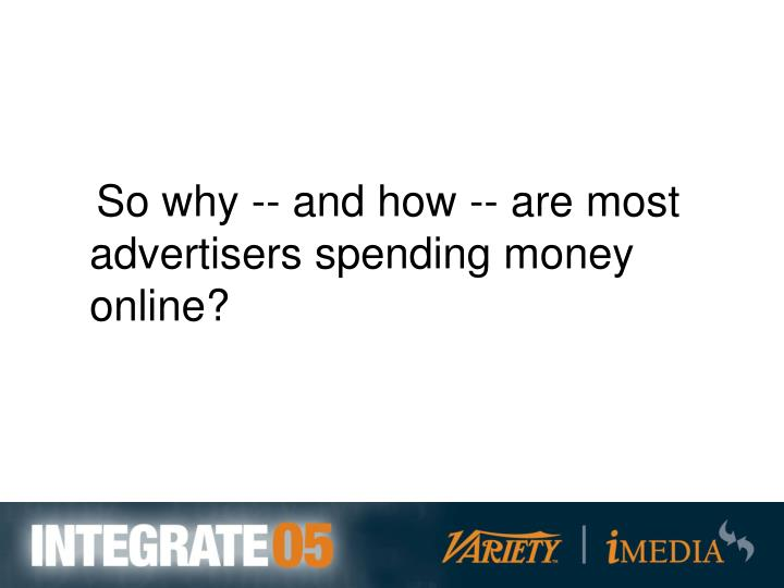 So why -- and how -- are most advertisers spending money online?