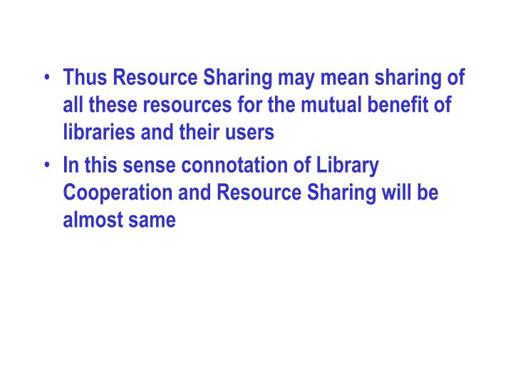 Thus Resource Sharing may mean sharing of all these resources for the mutual benefit of libraries and their users
