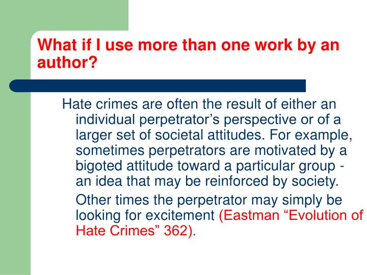 Hate crimes are often the result of either an individual perpetrator's perspective or of a larger set of societal attitudes. For example, sometimes perpetrators are motivated by a bigoted attitude toward a particular group - an idea that may be reinforced by society.