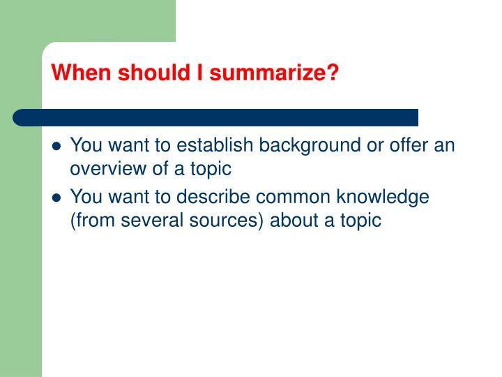 When should I summarize?