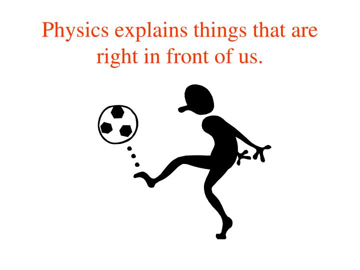 Physics explains things that are right in front of us.