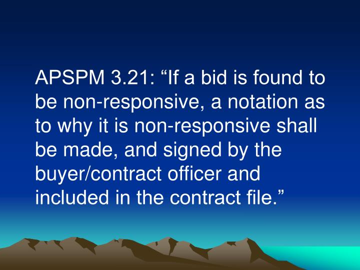 """APSPM 3.21: """"If a bid is found to be non-responsive, a notation as to why it is non-responsive shall be made, and signed by the buyer/contract officer and included in the contract file."""""""