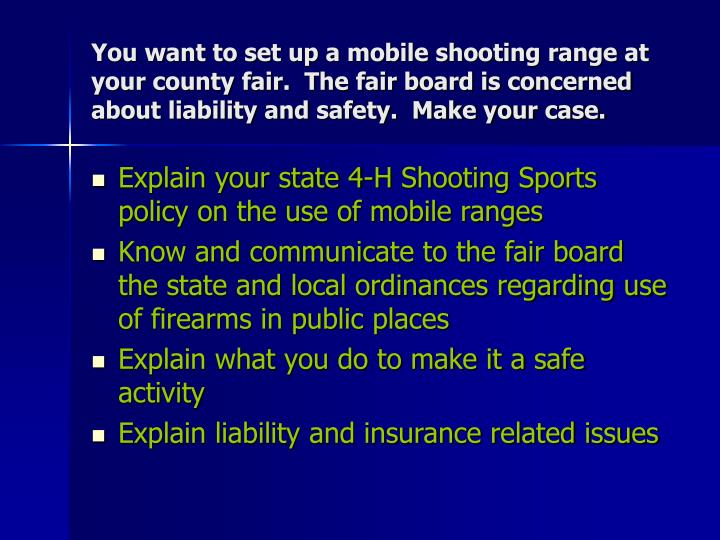 You want to set up a mobile shooting range at your county fair.  The fair board is concerned about liability and safety.  Make your case.