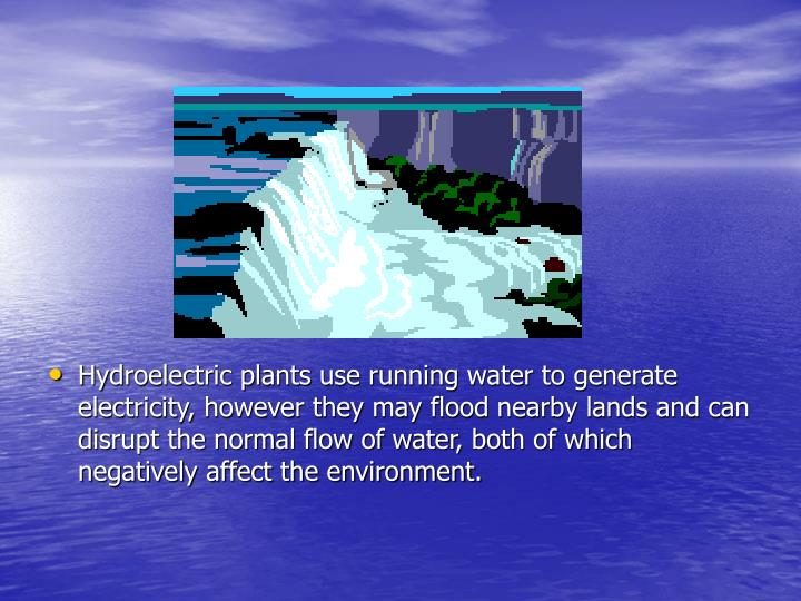 Hydroelectric plants use running water to generate electricity, however they may flood nearby lands and can disrupt the normal flow of water, both of which negatively affect the environment.