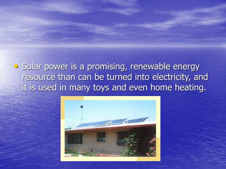 Solar power is a promising, renewable energy resource than can be turned into electricity, and it is used in many toys and even home heating.