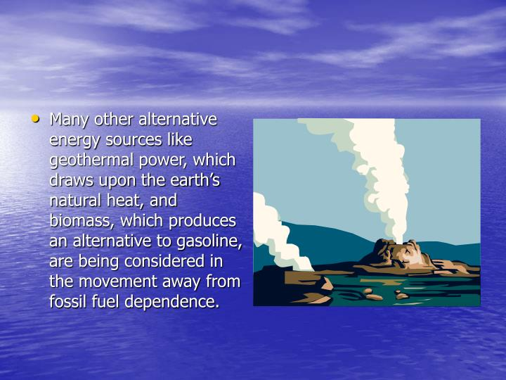 Many other alternative energy sources like geothermal power, which draws upon the earth's natural heat, and biomass, which produces an alternative to gasoline, are being considered in the movement away from fossil fuel dependence.