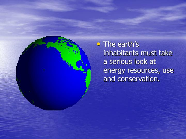The earth's inhabitants must take a serious look at energy resources, use and conservation.