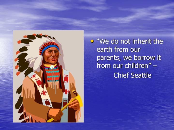 """We do not inherit the earth from our parents, we borrow it from our children"" –"