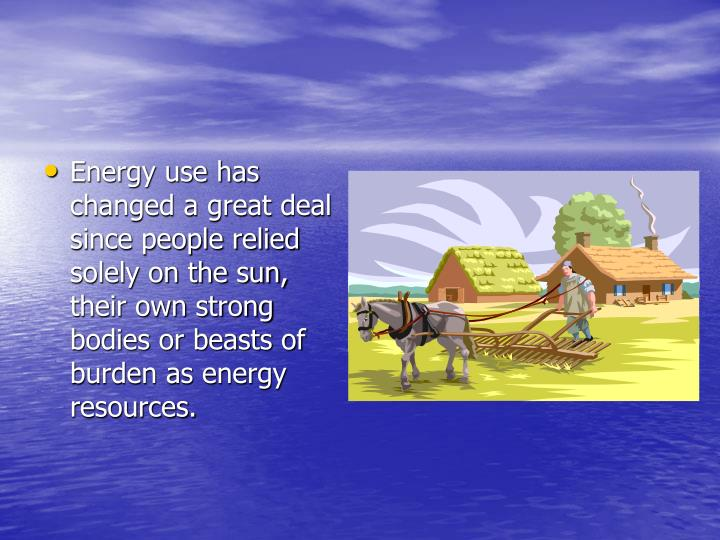 Energy use has changed a great deal since people relied solely on the sun, their own strong bodies or beasts of burden as energy resources.