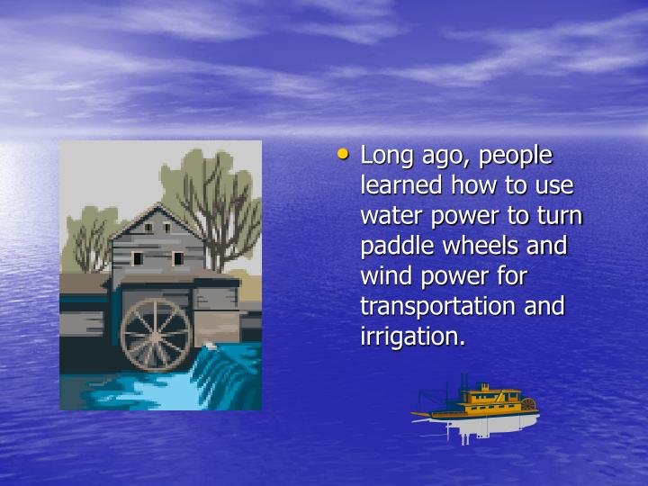 Long ago, people learned how to use water power to turn paddle wheels and wind power for transportation and irrigation.