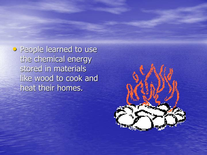 People learned to use the chemical energy stored in materials like wood to cook and heat their homes.