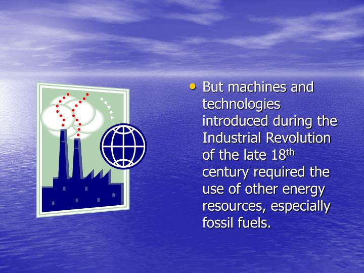 But machines and technologies introduced during the Industrial Revolution of the late 18