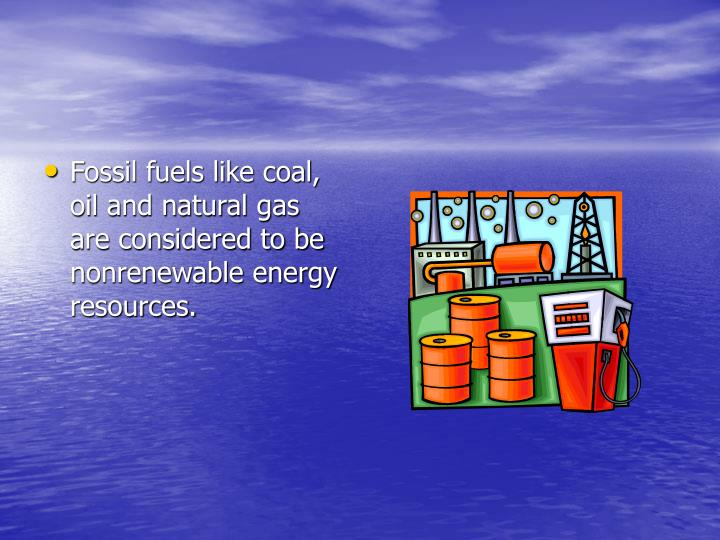 Fossil fuels like coal, oil and natural gas are considered to be nonrenewable energy resources.