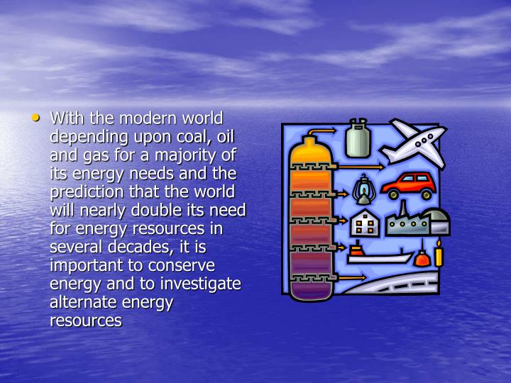 With the modern world depending upon coal, oil and gas for a majority of its energy needs and the prediction that the world will nearly double its need for energy resources in several decades, it is important to conserve energy and to investigate alternate energy resources