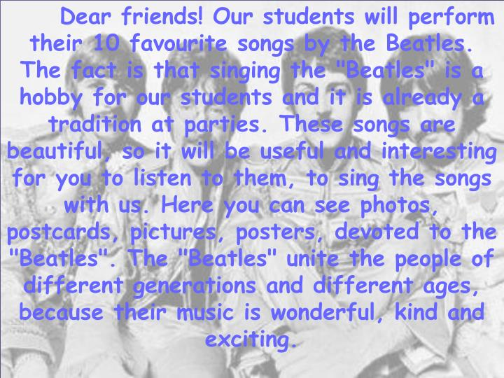 """Dear friends! Our students will perform their 10 favourite songs by the Beatles. The fact is that singing the """"Beatles"""" is a hobby for our students and it is already a tradition at parties. These songs are beautiful, so it will be useful and interesting for you to listen to them, to sing the songs with us."""