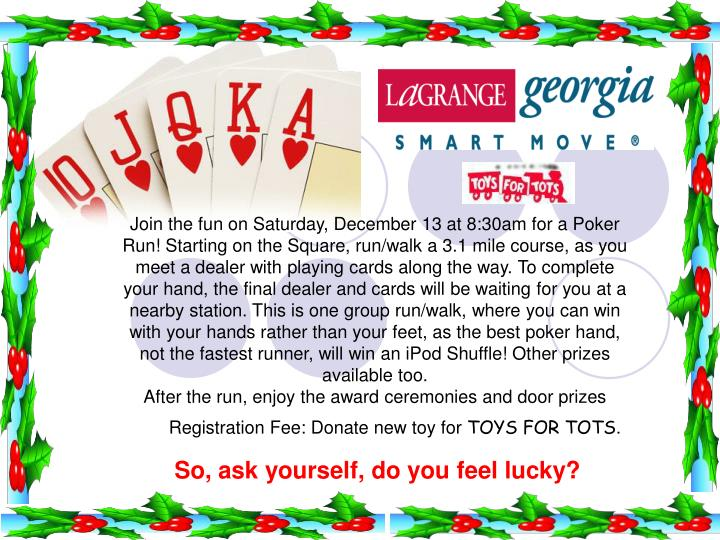 Join the fun on Saturday, December 13 at 8:30am for a Poker Run! Starting on the Square, run/walk a 3.1 mile course, as you meet a dealer with playing cards along the way. To complete your hand, the final dealer and cards will be waiting for you at a nearby station. This is one group run/walk, where you can win with your hands rather than your feet, as the best poker hand, not the fastest runner, will win an iPod Shuffle! Other prizes available too.