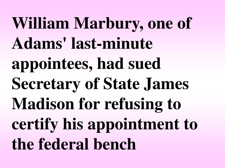 William Marbury, one of Adams' last-minute appointees, had sued Secretary of State James Madison for refusing to certify his appointment to the federal bench