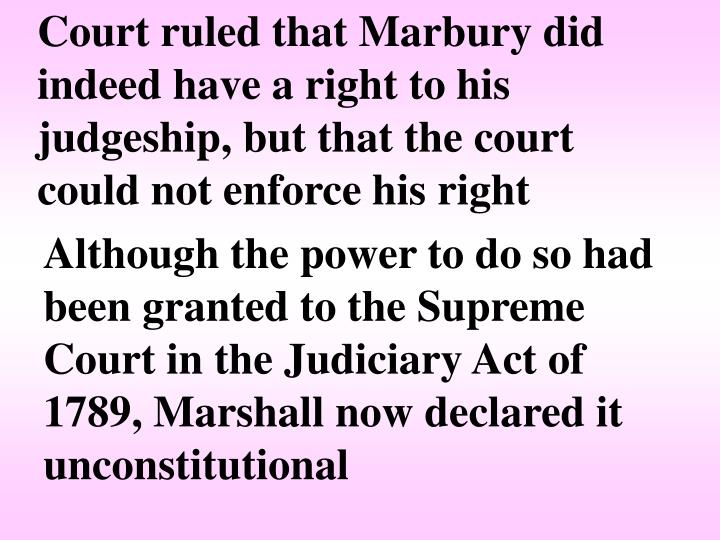 Court ruled that Marbury did indeed have a right to his judgeship, but that the court could not enforce his right