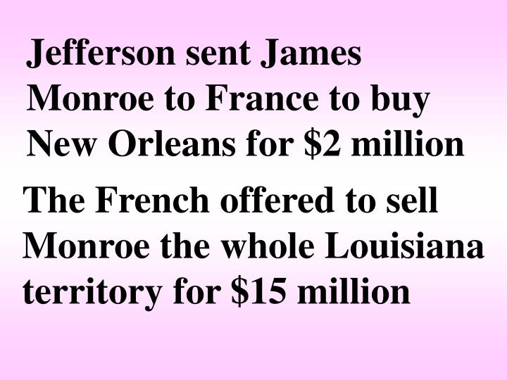 Jefferson sent James Monroe to France to buy New Orleans for $2 million
