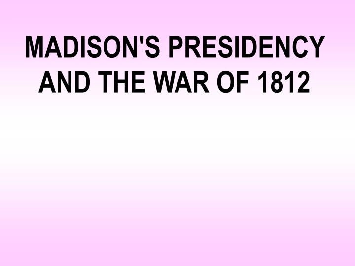 MADISON'S PRESIDENCY AND THE WAR OF 1812