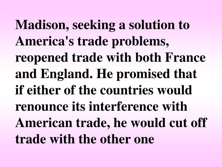 Madison, seeking a solution to America's trade problems, reopened trade with both France and England. He promised that if either of the countries would renounce its interference with American trade, he would cut off trade with the other one