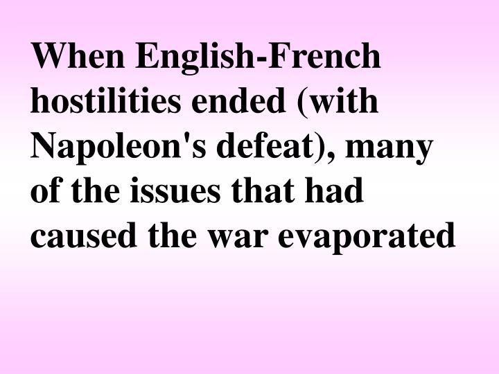 When English-French hostilities ended (with Napoleon's defeat), many of the issues that had caused the war evaporated