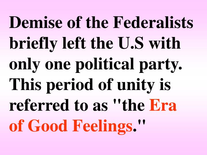 """Demise of the Federalists briefly left the U.S with only one political party. This period of unity is referred to as """"the"""