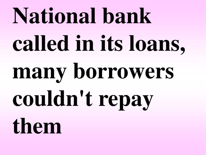 National bank called in its loans, many borrowers couldn't repay them