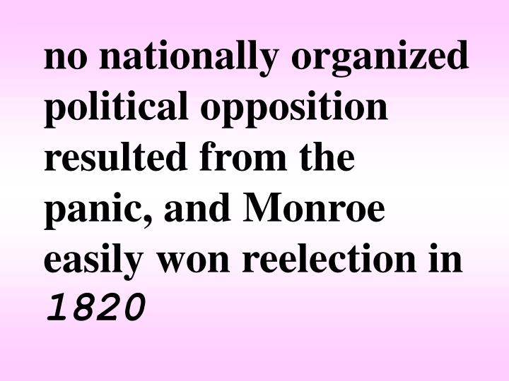 no nationally organized political opposition resulted from the panic, and Monroe easily won reelection in