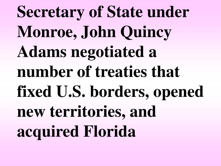 Secretary of State under Monroe, John Quincy Adams negotiated a number of treaties that fixed U.S. borders, opened new territories, and acquired Florida
