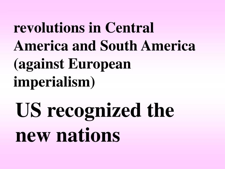 revolutions in Central America and South America (against European imperialism)