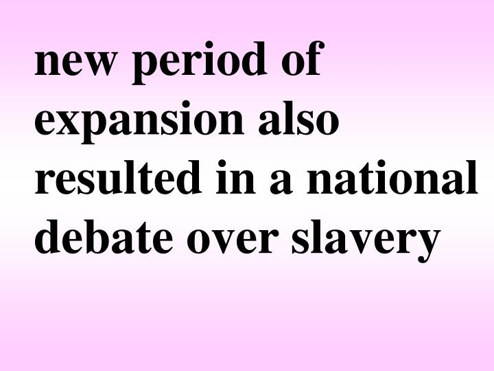 new period of expansion also resulted in a national debate over slavery