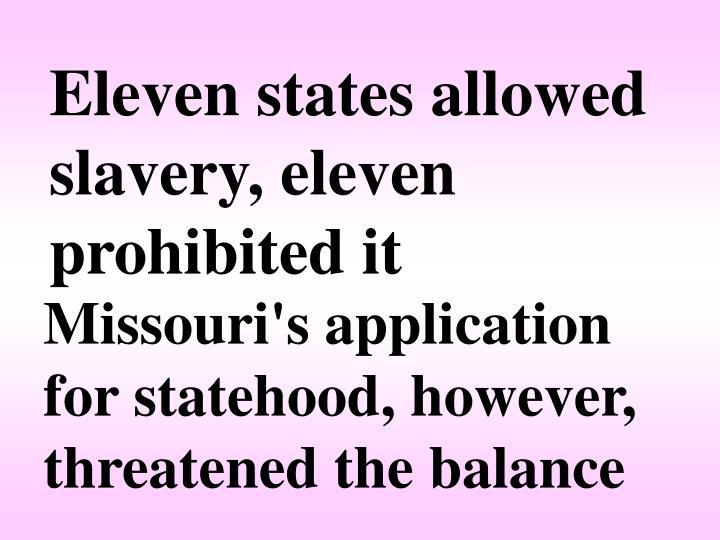 Eleven states allowed slavery, eleven prohibited it