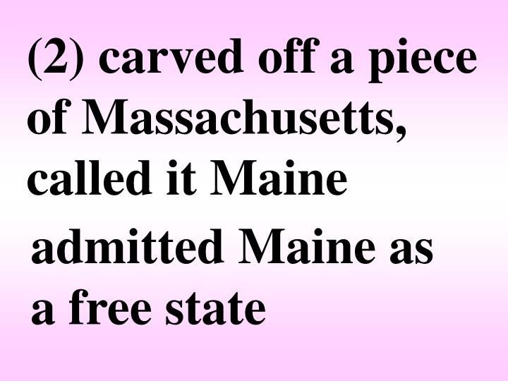 (2) carved off a piece of Massachusetts, called it Maine