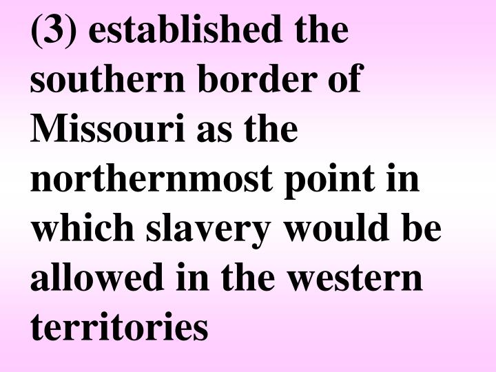 (3) established the southern border of Missouri as the northernmost point in which slavery would be allowed in the western territories