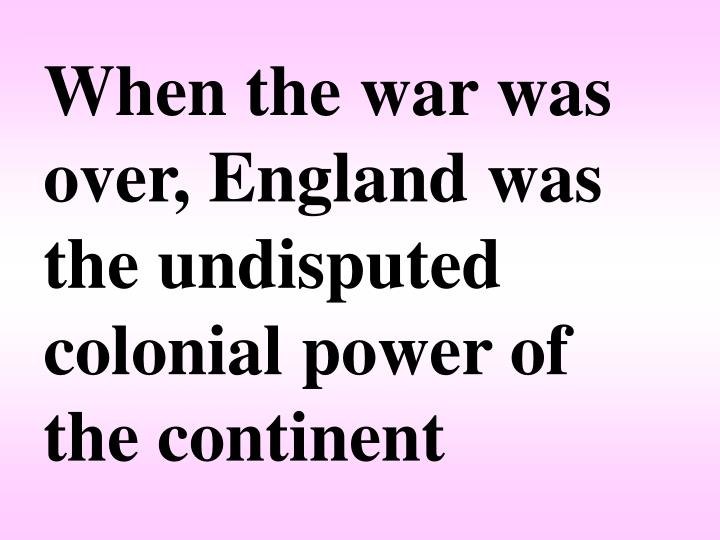 When the war was over, England was the undisputed colonial power of the continent