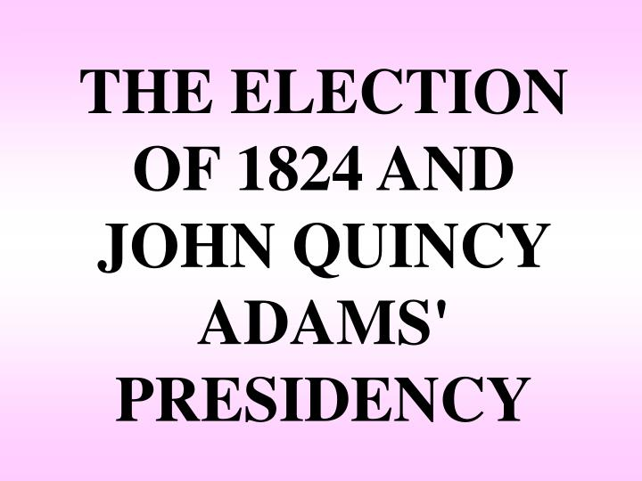 THE ELECTION OF 1824 AND JOHN QUINCY ADAMS' PRESIDENCY