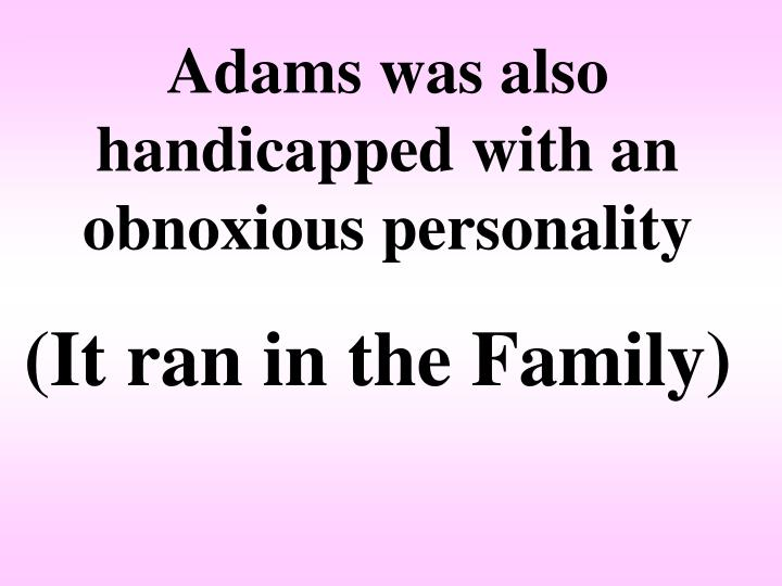 Adams was also handicapped with an obnoxious personality