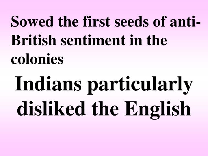 Sowed the first seeds of anti-British sentiment in the colonies