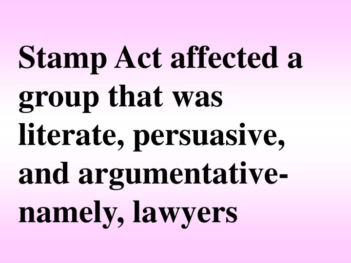 Stamp Act affected a group that was literate, persuasive, and argumentative-namely, lawyers