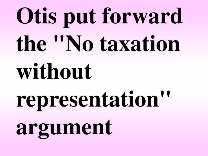 "Otis put forward the ""No taxation without representation"" argument"